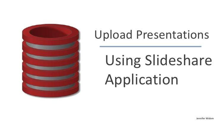 Upload Presentations Using Slideshare Application                 Jennifer Widom