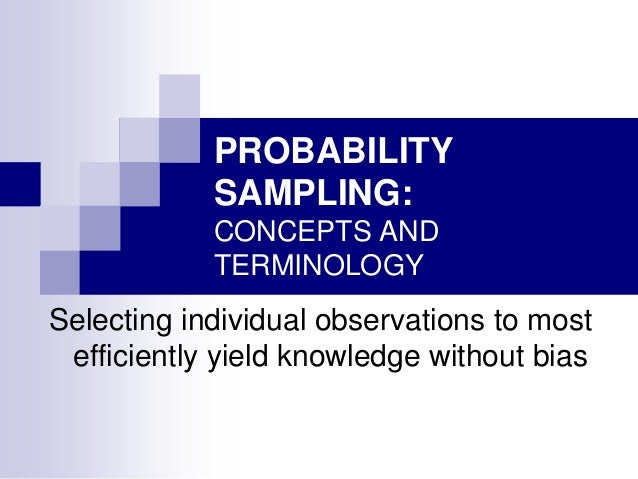 PROBABILITY SAMPLING: CONCEPTS AND TERMINOLOGY  Selecting individual observations to most efficiently yield knowledge with...