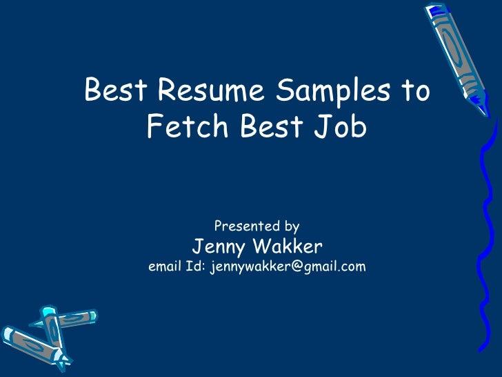 Best Resume Samples to Fetch Best Job Presented by Jenny Wakker email Id: jennywakker@gmail.com