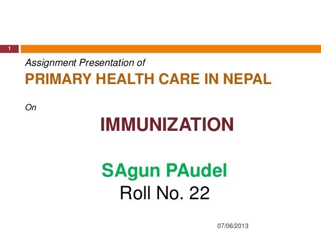 07/06/20131Assignment Presentation ofPRIMARY HEALTH CARE IN NEPALOnIMMUNIZATIONSAgun PAudelRoll No. 22