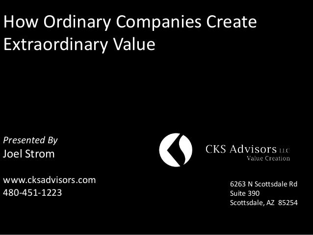 How Ordinary Companies CreateExtraordinary ValuePresented ByJoel Stromwww.cksadvisors.com      6263 N Scottsdale Rd480-451...