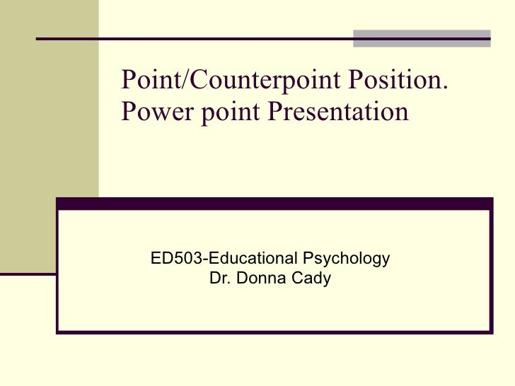 Point/Counterpoint Position. Power point Presentation ED503-Educational Psychology Dr. Donna Cady