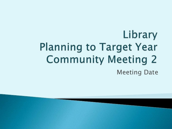 Library Planning to Target YearCommunity Meeting 2<br />Meeting Date<br />