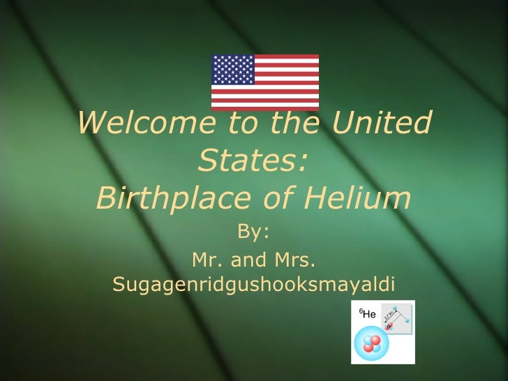 Welcome to the United States: Birthplace of Helium By: Mr. and Mrs. Sugagenridgushooksmayaldi