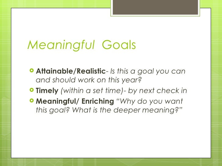Meaningful  Goals <ul><li>Attainable/Realistic -  Is this a goal you can and should work on this year? </li></ul><ul><li>T...