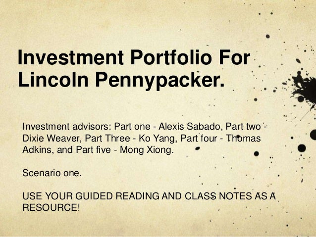 Investment Portfolio For Lincoln Pennypacker. Investment advisors: Part one - Alexis Sabado, Part two - Dixie Weaver, Part...