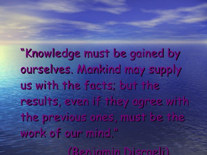 "<ul><li>"" Knowledge must be gained by ourselves. Mankind may supply us with the facts; but the results, even if they agree..."