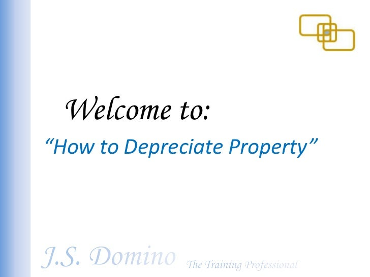 "Welcome to:<br />""How to Depreciate Property""<br />J.S. Domino<br />The Training Professional<br />"