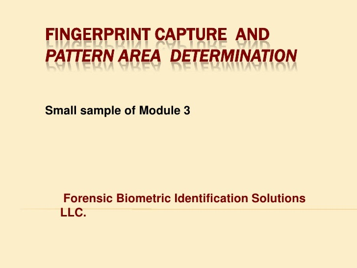 fingerprint Capture  and  Pattern Area  Determination<br />Small sample of Module 3<br /> Forensic Biometric Identificatio...