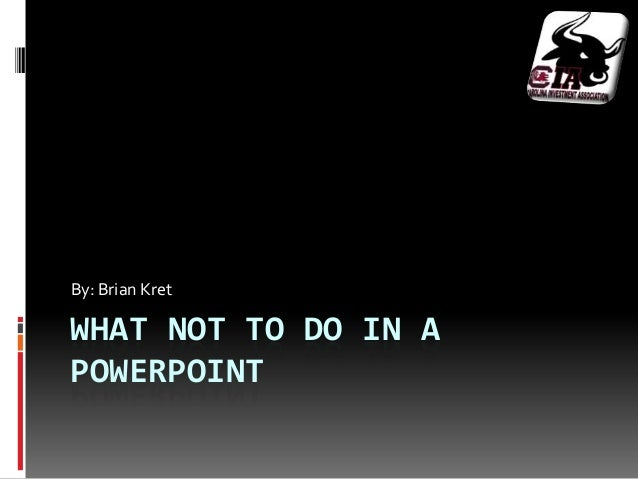 By: Brian KretWHAT NOT TO DO IN APOWERPOINT