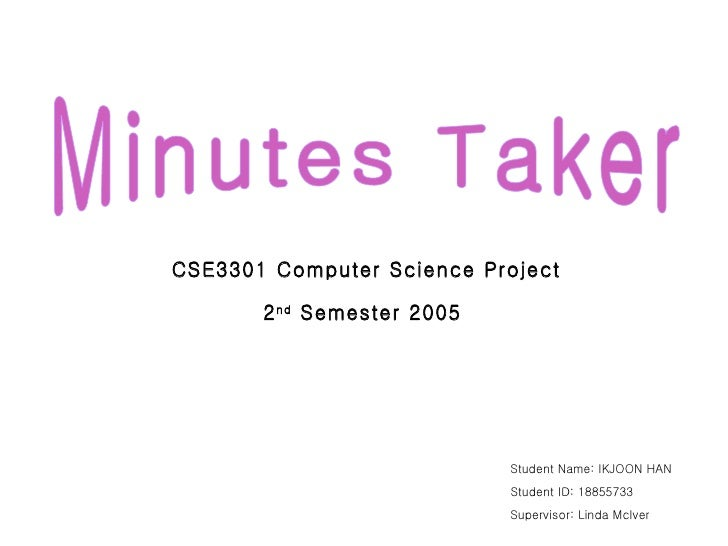Minutes Taker CSE3301 Computer Science Project 2 nd  Semester 2005 Student Name: IKJOON HAN Student ID: 18855733 Superviso...