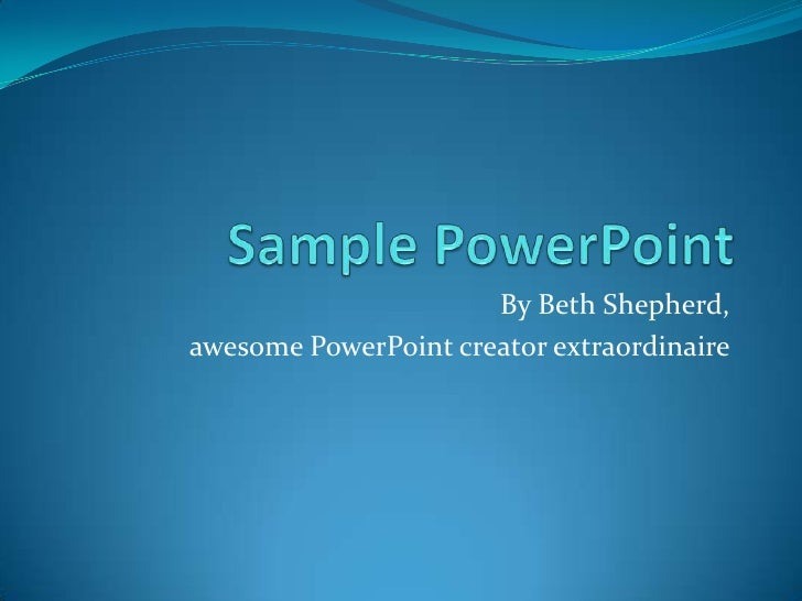 Sample PowerPoint<br />By Beth Shepherd, <br />awesome PowerPoint creator extraordinaire<br />