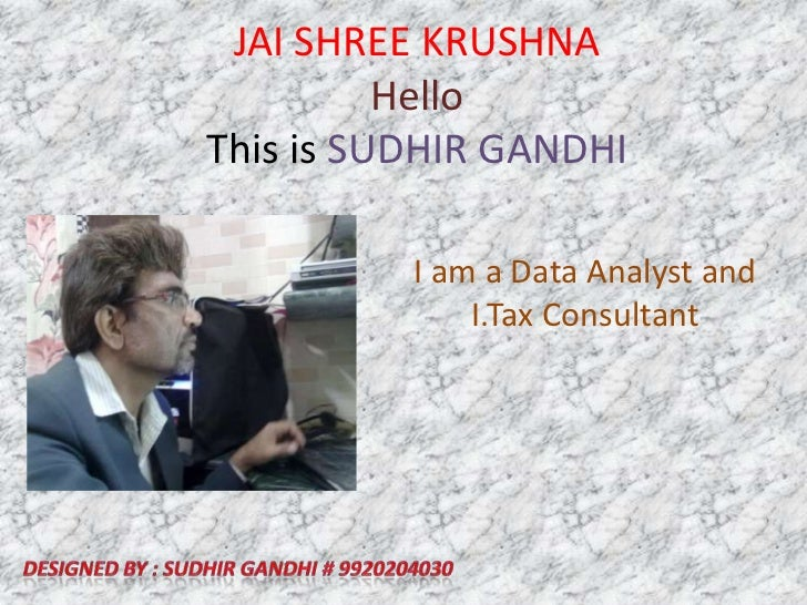 JAI SHREE KRUSHNAHelloThis is SUDHIR GANDHI<br />I am a Data Analyst and I.Tax Consultant<br />Designed by : SUDHIR GANDHI...