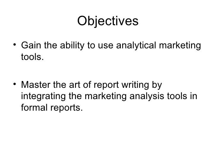 Objectives <ul><li>Gain the ability to use analytical marketing tools. </li></ul><ul><li>Master the art of report writing ...