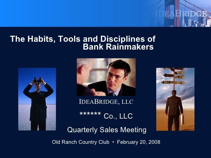 <ul><li>The Habits, Tools and Disciplines of  Bank Rainmakers </li></ul><ul><li>I DEA B RIDGE ,  LLC </li></ul><ul><li>***...