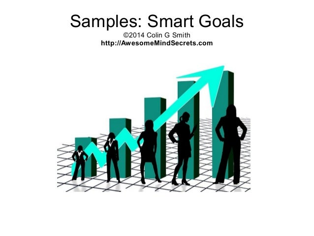 Samples: Smart Goals ©2014 Colin G Smith http://AwesomeMindSecrets.com