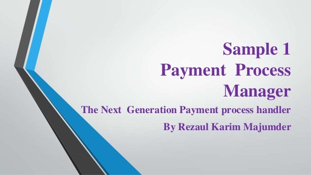 Sample 1 Payment Process Manager The Next Generation Payment process handler By Rezaul Karim Majumder