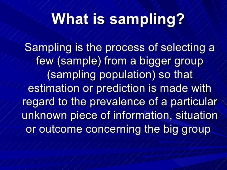 What is sampling? Sampling is the process of selecting a   few (sample) from a bigger group     (sampling population) so t...