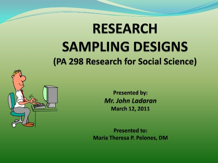 RESEARCHSAMPLING DESIGNS(PA 298 Research for Social Science)<br />Presented by:<br />Mr. John Ladaran<br />March 12, 2011<...