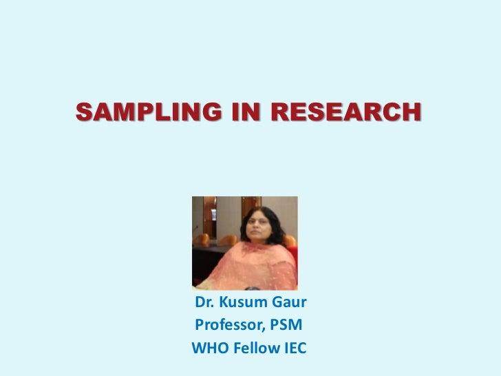 SAMPLING IN RESEARCH      Dr. Kusum Gaur      Professor, PSM      WHO Fellow IEC