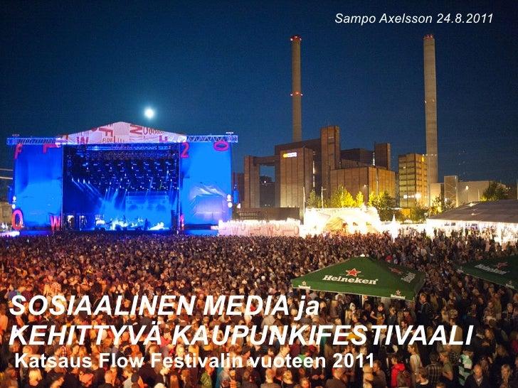 Sampo Axelsson 24.8.2011SOSIAALINEN MEDIA jaKEHITTYVÄ KAUPUNKIFESTIVAALIKatsaus Flow Festivalin vuoteen 2011