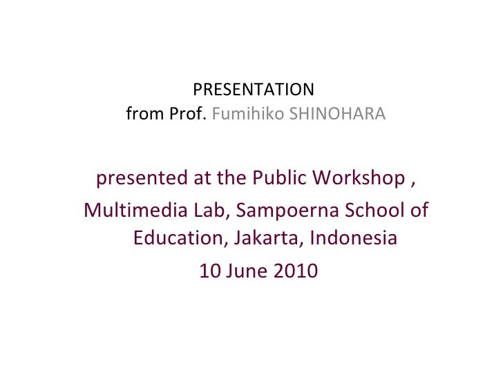 PRESENTATION  from Prof.  Fumihiko SHINOHARA <ul><li>presented at the Public Workshop , </li></ul><ul><li>Multimedia Lab, ...