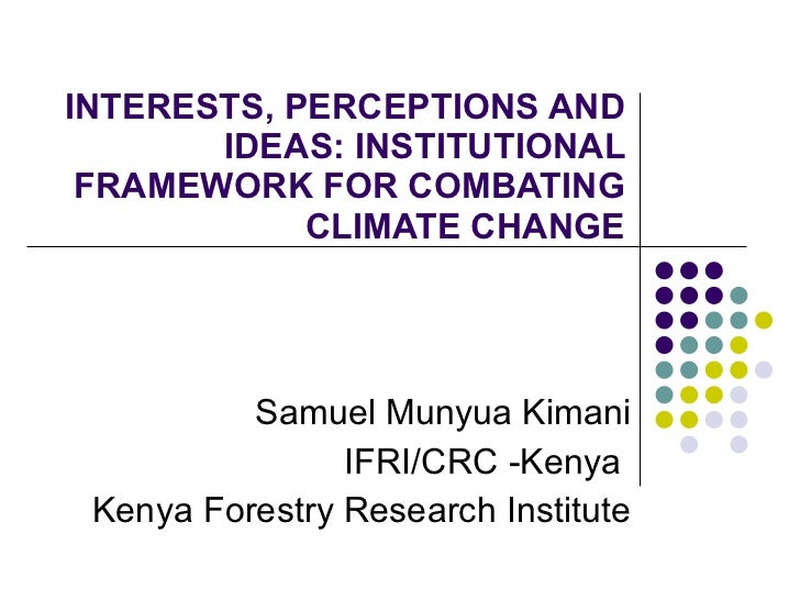 INTERESTS, PERCEPTIONS AND IDEAS: INSTITUTIONAL FRAMEWORK FOR COMBATING CLIMATE CHANGE Samuel Munyua Kimani IFRI/CRC -Keny...