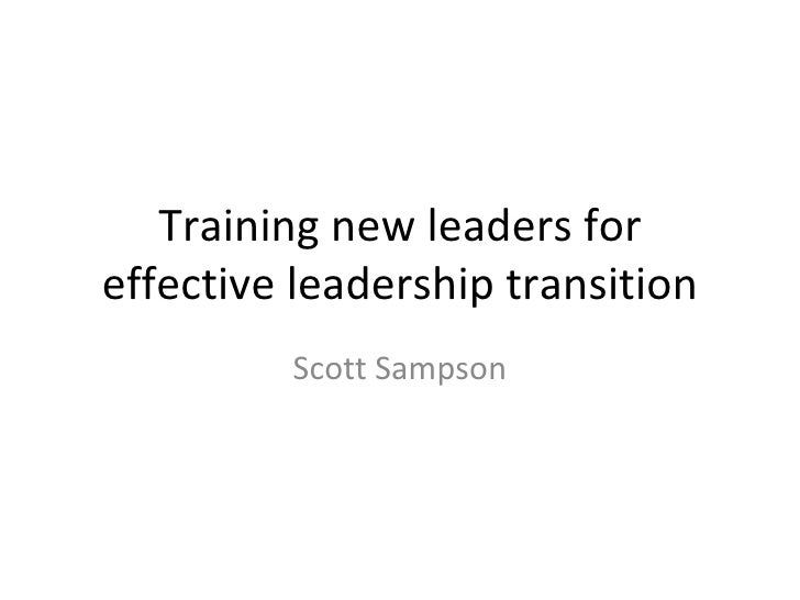 Training new leaders for effective leadership transition Scott Sampson