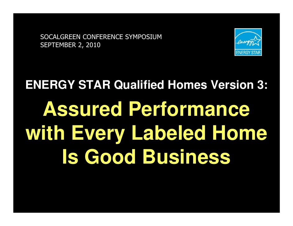 SOCALGREEN CONFERENCE SYMPOSIUM   SEPTEMBER 2, 2010     ENERGY STAR Qualified Homes Version 3:   Assured Performance with ...