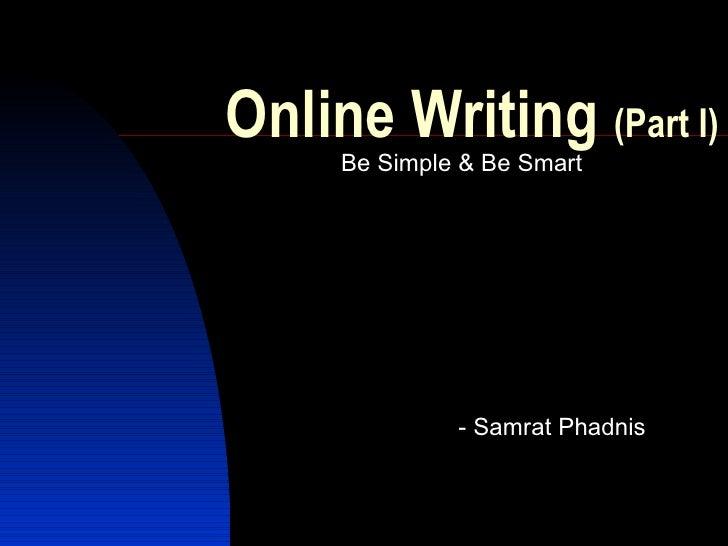 Online Writing  (Part I) <ul><li>Be Simple & Be Smart </li></ul><ul><ul><ul><li>- Samrat Phadnis </li></ul></ul></ul>