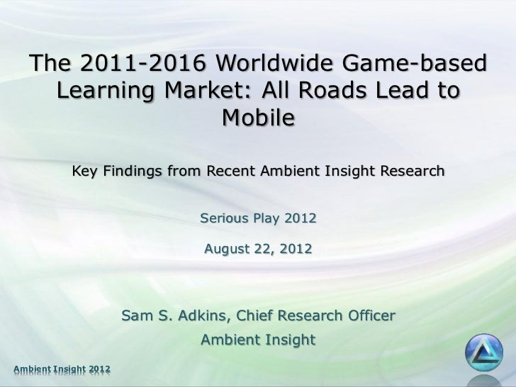 """The 2011-2016 Worldwide Game-based Learning Market: All Roads Lead to Mobile"" By Sam S. Adkins - Serious Play Conference 2012"