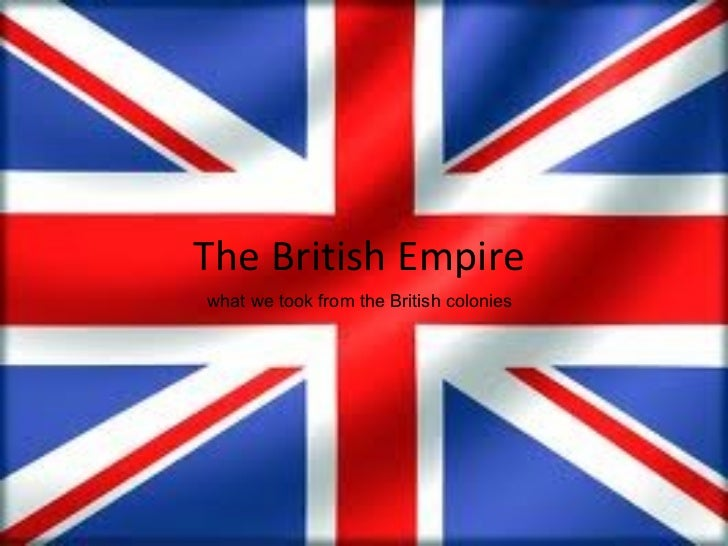 The British Empire what we took from the British colonies
