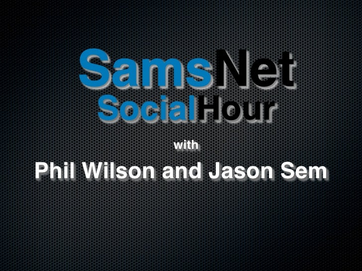SamsNet      SocialHour            with  Phil Wilson and Jason Sem