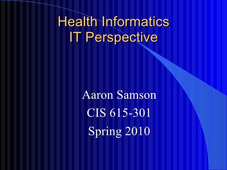 Health Informatics IT Perspective Aaron Samson CIS 615-301 Spring 2010