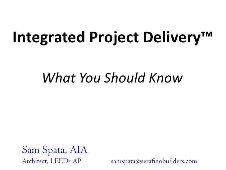 Integrated Project Delivery™<br />What You Should Know<br />Sam Spata, AIA<br />Architect, LEED® AP	samspata@serafinobuild...