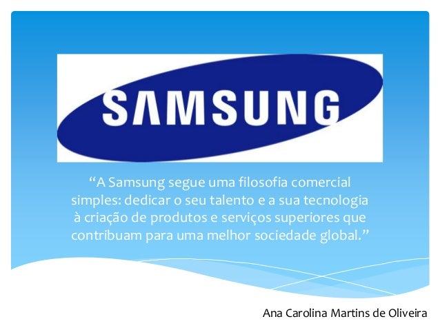 """""""A Samsung segue uma filosofia comercial simples: dedicar o seu talento e a sua tecnologia à criação de produtos e serviço..."""