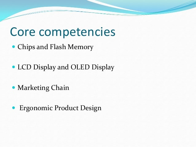 core competence of samsung From core competencies to core products core competencies core products end products build world leadership in the design and development of a particular class of product functionality embed competencies in core products.