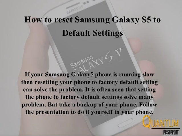 How to reset Samsung Galaxy S5 to Default Settings If your Samsung Galaxy5 phone is running slow then resetting your phone...