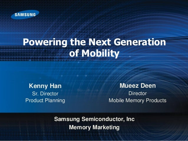 Powering the Next Generation of Mobility Samsung Semiconductor, Inc Memory Marketing Mueez Deen Director Mobile Memory Pro...