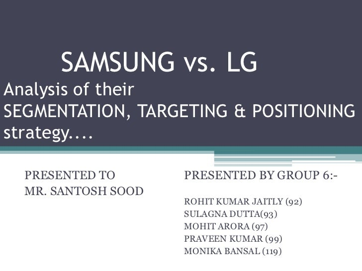 SAMSUNG vs. LGAnalysis of theirSEGMENTATION, TARGETING & POSITIONINGstrategy....  PRESENTED TO       PRESENTED BY GROUP 6:...