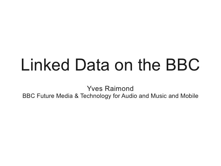 Linked Data on the BBC                       Yves Raimond BBC Future Media & Technology for Audio and Music and Mobile