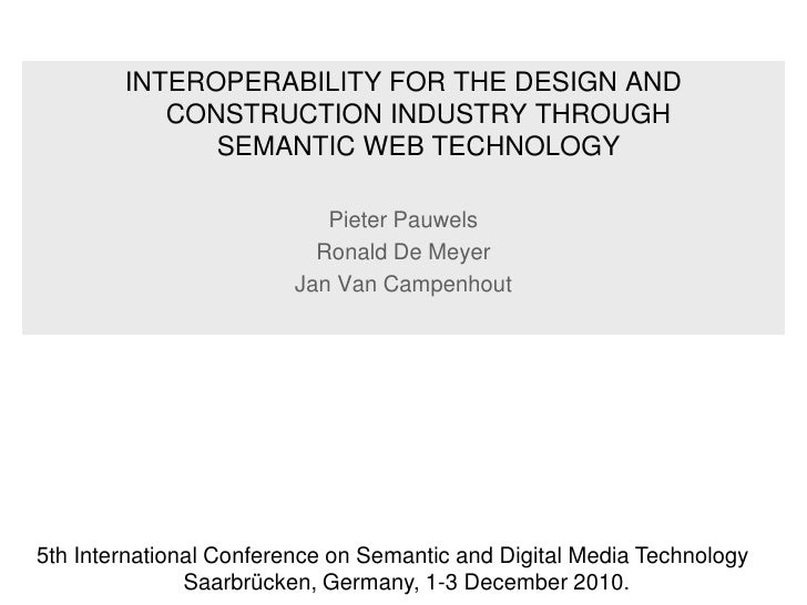 INTEROPERABILITY FOR THE DESIGN AND CONSTRUCTION INDUSTRY THROUGHSEMANTIC WEB TECHNOLOGY<br />Pieter Pauwels<br />Ronald D...