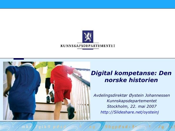 Digital kompetanse: Den norske historien Avdelingsdirektør Øystein Johannessen Kunnskapsdepartementet Stockholm, 22. mai 2...