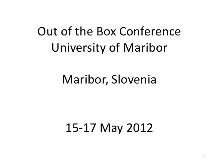 Out of the Box Conference  University of Maribor    Maribor, Slovenia    15-17 May 2012                            1