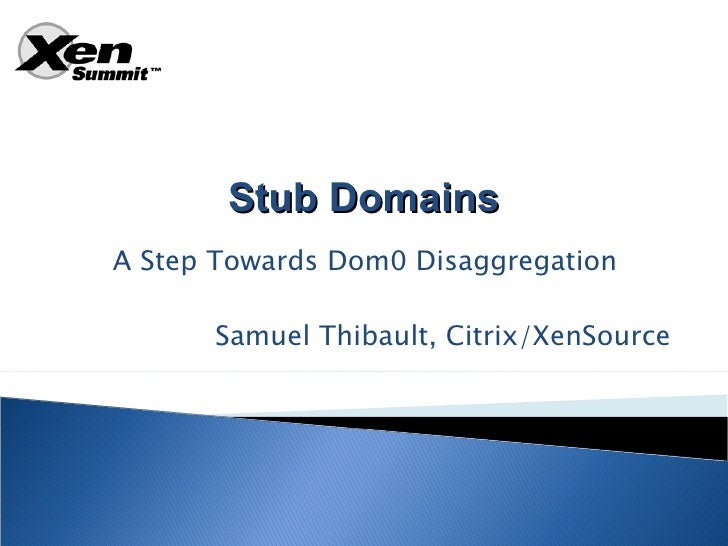 Stub Domains A Step Towards Dom0 Disaggregation        Samuel Thibault, Citrix/XenSource