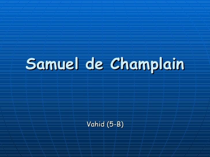 Samuel de Champlain          Vahid (5-B)