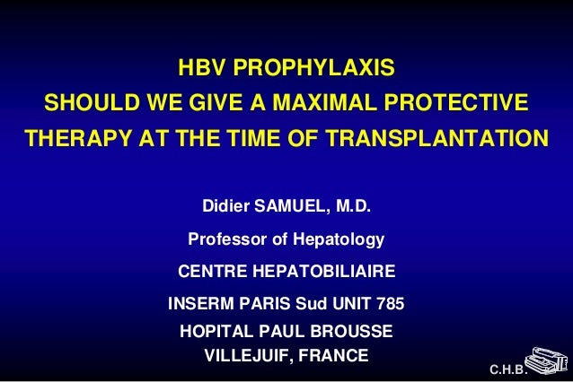 HBV PROPHYLAXIS SHOULD WE GIVE A MAXIMAL PROTECTIVETHERAPY AT THE TIME OF TRANSPLANTATION             Didier SAMUEL, M.D. ...