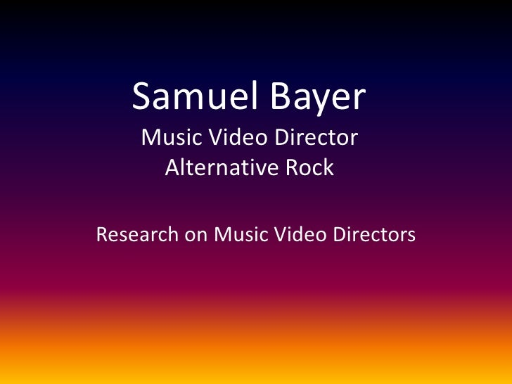 Samuel BayerMusic Video DirectorAlternative Rock<br />Research on Music Video Directors<br />