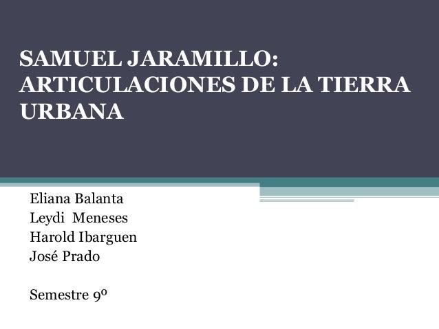 SAMUEL JARAMILLO: ARTICULACIONES DE LA TIERRA URBANA Eliana Balanta Leydi Meneses Harold Ibarguen José Prado Semestre 9º