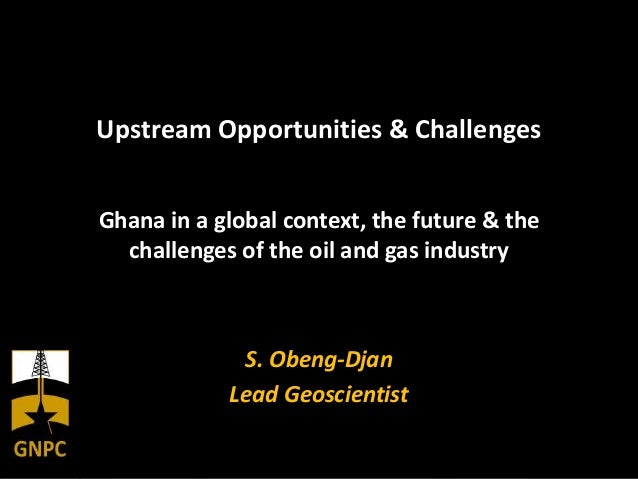 Upstream Opportunities & ChallengesGhana in a global context, the future & thechallenges of the oil and gas industryS. Obe...